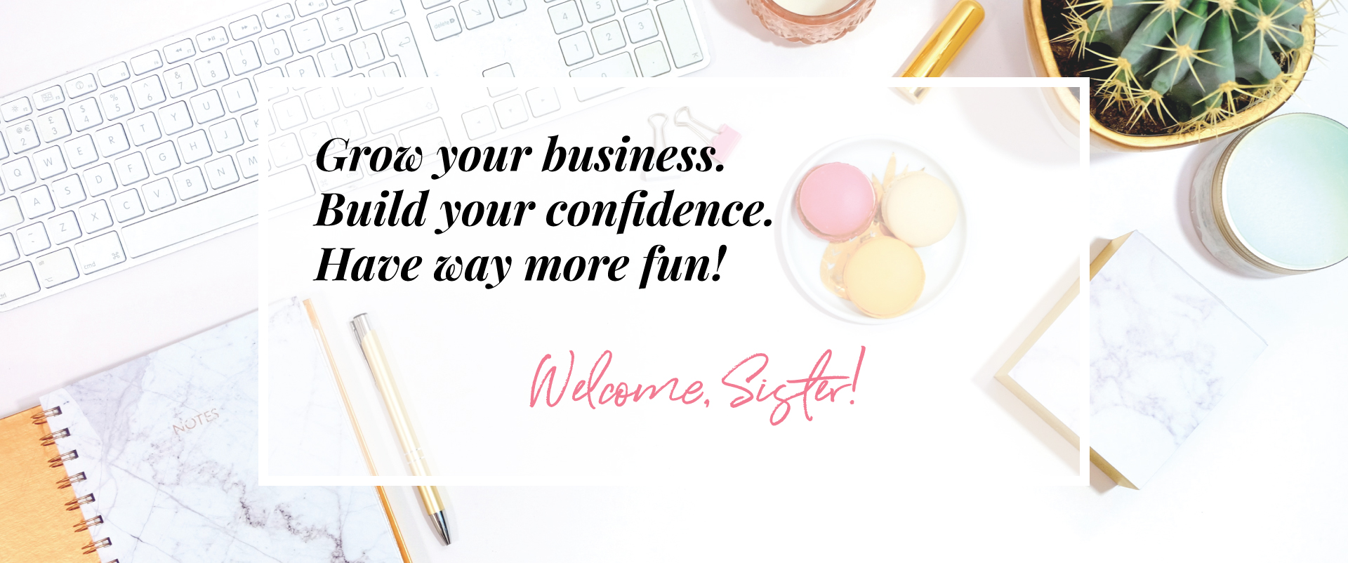 Grow your business. Build your confidence. Have way more fun! Welcome, Sister!