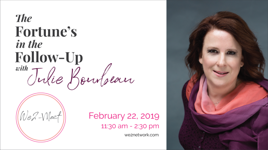 "The Fortune's in the Follow-Up! We2-Meet with Julie Bourbeau :: Learn the principles of following up and following through, the ""do's and don'ts"", the ""how & when,"" These nuggets of wisdom will serve you time and time and time again, whether in person or online. The information could mean a difference of thousands, between success or frustration…in fact…you may have money and clients just waiting for you RIGHT NOW. When you implement what you will learn, it will change your biz."