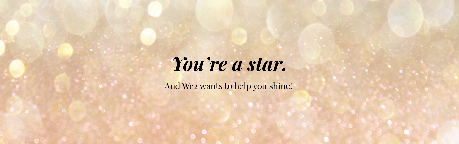 You're a star. And We2 wants to help you shine!